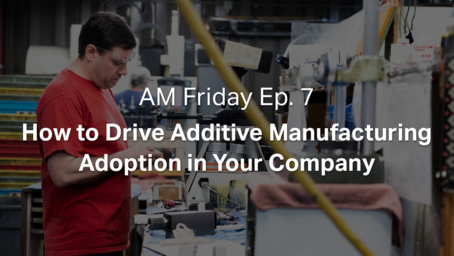 AM Friday Ep. 7 — How to Drive Additive Manufacturing Adoption in Your Company