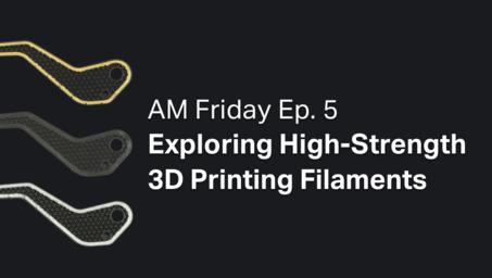 AM Friday Ep. 5 — Exploring High-Strength 3D Printing Filaments