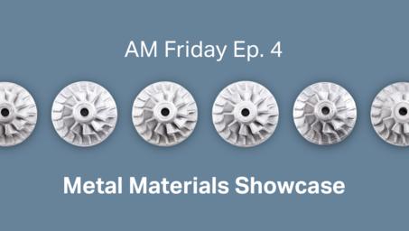 AM Friday Ep.4 — Metal Materials Showcase