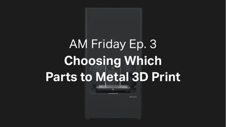 AM Friday Ep. 3 — Choosing Which Parts to Metal 3D Print