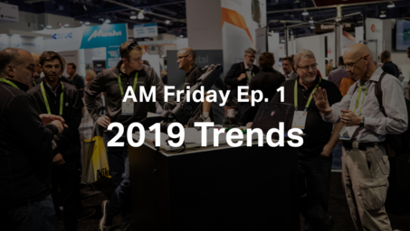 AM Friday Ep. 1— 3D Printing Trends 2019